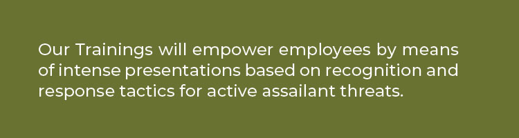 Our Trainings will empower employees by means of intense presentations based on recognition and response tactics for active assailant threats.